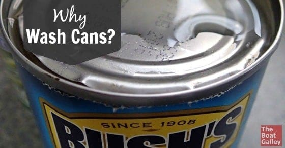 People tell you to wash cans of food when you bring it aboard . . . but why? And why wash them again when you're going to use them?
